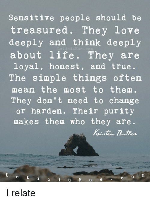 Life, Love, and Memes: Sensitive people should be  treasured. They love  deeply and think deeply  about life. They are  loyal, honest, and true.  The simple things often  mean the most to them.  They don't need to change  or harden. Their purity  makes them who they are.  LeticiaRae. с  CO  a e I relate