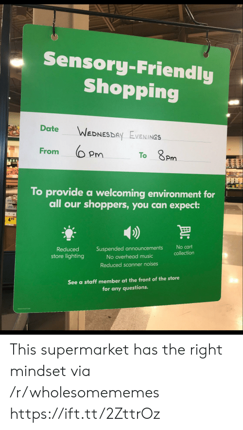 lighting: Sensory-Friendly  Shopping  Date  WEDNESDAY EVENINGS  From  To 8Pm  To provide a welcoming environment for  all our shoppers, you can expect:  499  No cart  Suspended announcements  Reduced  collection  store lighting  No overhead music  Reduced scanner noises  See a staff member at the front of the store  for any questions. This supermarket has the right mindset via /r/wholesomememes https://ift.tt/2ZttrOz
