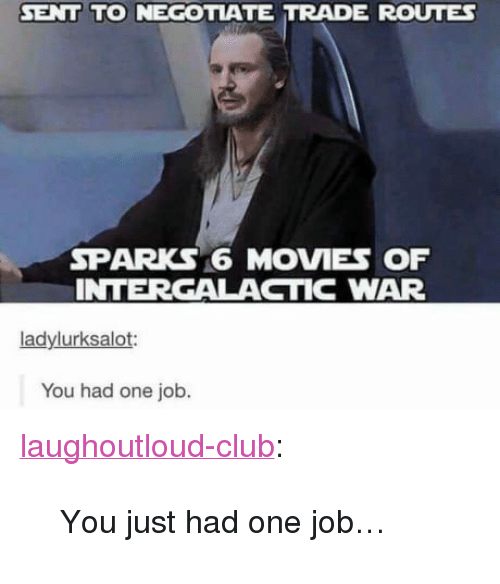 """Club, Movies, and Tumblr: SENT TO NEGOTATE TRADE ROUTES  SPARKS 6 MOVIES OF  INTERGALACTIC WAR  ladylurksalot:  You had one job. <p><a href=""""http://laughoutloud-club.tumblr.com/post/163944556288/you-just-had-one-job"""" class=""""tumblr_blog"""">laughoutloud-club</a>:</p>  <blockquote><p>You just had one job…</p></blockquote>"""