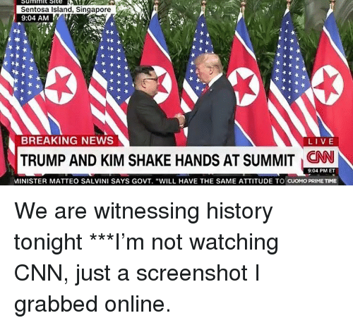 """Matteo Salvini: Sentosa Island, Singapore  9:04 AM  BREAKING NEWS  LIVE  TRUMP AND KIM SHAKE HANDS AT SUMMIT CNN  9:04 PM ET  MINISTER MATTEO SALVINI SAYS GOVT. """"WILL HAVE THE SAME ATTITUDE TO CUOMO PRIMETIME We are witnessing history tonight ***I'm not watching CNN, just a screenshot I grabbed online."""
