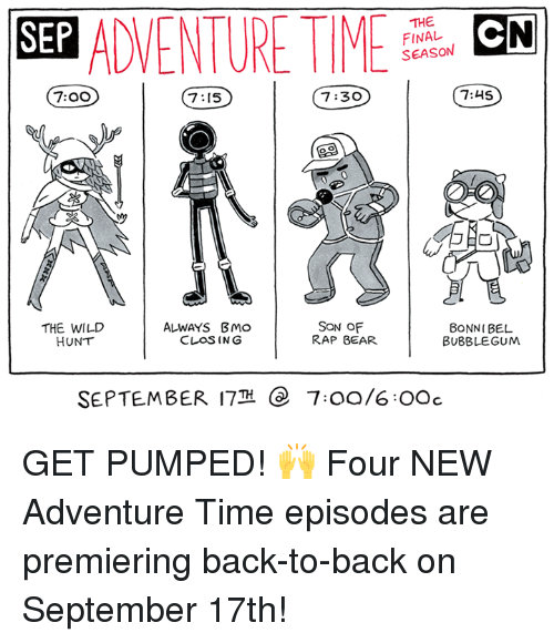 Back to Back, Dank, and Rap: SEP ADVENTURMCN  THE  FINAL  SEASON  7:00  7:15  7:30  7:45  THE WILD  HUNT  ALWAYS BMo  CLOSING  SON OF  RAP BEAR  BONNI BEL  BUBBLEGUM  SEPTEMBER 17  e  7:00/6OOc GET PUMPED! 🙌  Four NEW Adventure Time episodes are premiering back-to-back on September 17th!