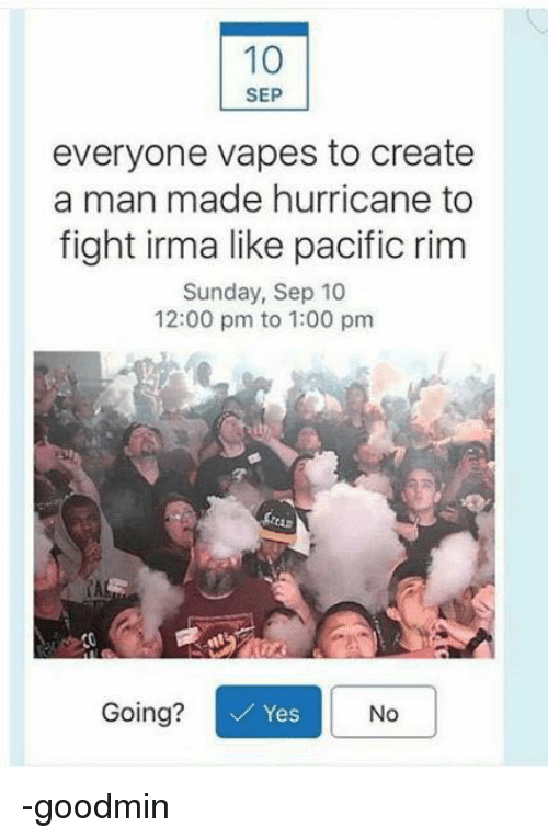 Persimmon: SEP  everyone vapes to create  a man made hurricane to  fight irma like pacific rim  Sunday, Sep 10  12:00 pm to 1:00 pm  CA  Going?  Yes  No -goodmin