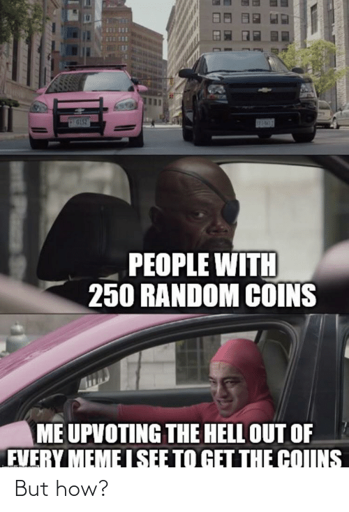 But How: SEPAWES  PEOPLE WITH  250 RANDOM COINS  ME UPVOTING THE HELL OUT OF  FVERY MEME I SEE TO GET THE COIINS  EPlas St But how?