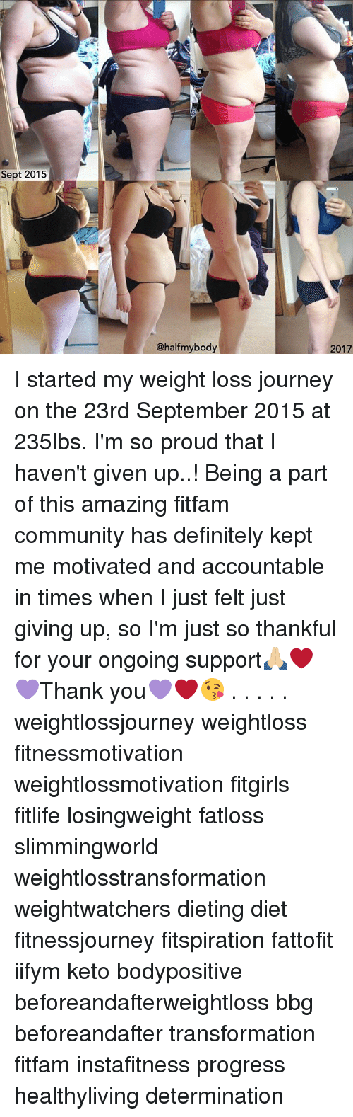 Keto: Sept 2015  @halfmybody  2017 I started my weight loss journey on the 23rd September 2015 at 235lbs. I'm so proud that I haven't given up..! Being a part of this amazing fitfam community has definitely kept me motivated and accountable in times when I just felt just giving up, so I'm just so thankful for your ongoing support🙏🏼❤️💜Thank you💜❤️😘 . . . . . weightlossjourney weightloss fitnessmotivation weightlossmotivation fitgirls fitlife losingweight fatloss slimmingworld weightlosstransformation weightwatchers dieting diet fitnessjourney fitspiration fattofit iifym keto bodypositive beforeandafterweightloss bbg beforeandafter transformation fitfam instafitness progress healthyliving determination