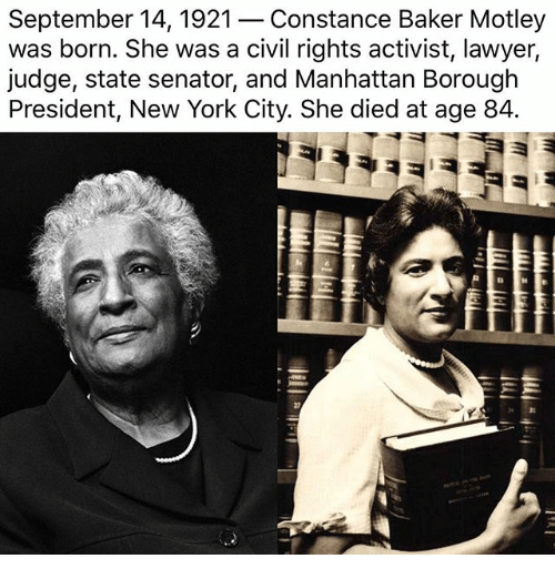 Lawyered: September 14, 1921- Constance Baker Motley  was born. She was a civil rights activist, lawyer,  judge, state senator, and Manhattan Borough  President, New York City. She died at age 84