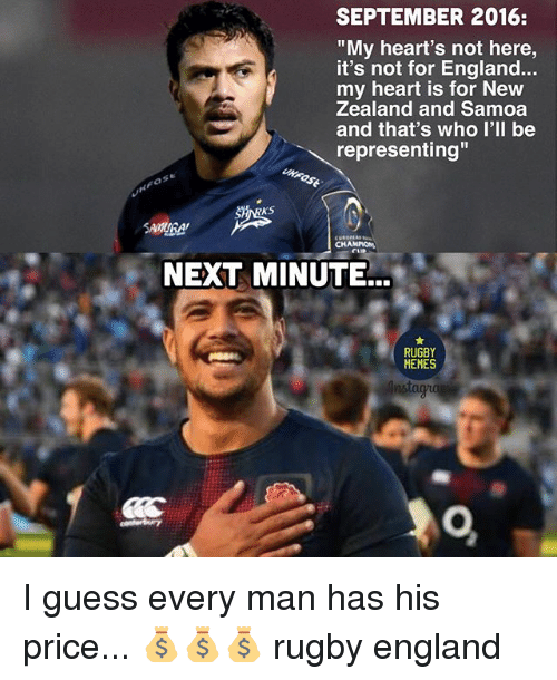 "England, Memes, and Guess: SEPTEMBER 2016:  ""My heart's not here,  it's not for England...  my heart is for New  Zealand and Samoa  and that's who I'll be  representing""  NEXT MINUTE.  RUGBY  MEMES I guess every man has his price... 💰💰💰 rugby england"