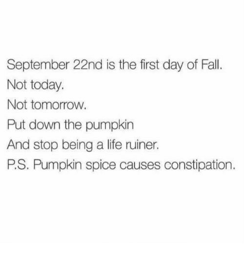 Dank, Fall, and Life: September 22nd is the first day of Fall  Not today.  Not tomorrow  Put down the pumpkin  And stop being a life ruiner.  P.S. Pumpkin spice causes constipation.
