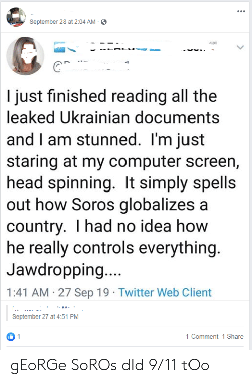 George Soros: September 28 at 2:04 AM  I just finished reading all the  leaked Ukrainian documents  and I am stunned. I'm just  staring at my computer screen,  head spinning. It simply spells  out how Soros globalizes a  country. I had no idea how  he really controls everything.  Jawdropping....  1:41 AM 27 Sep 19 Twitter Web Client  September 27 at 4:51 PM  1  1 Comment 1 Share gEoRGe SoROs dId 9/11 tOo