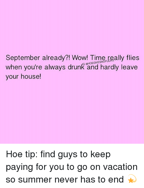 Drunk, Hoe, and Wow: September already?! Wow! Time really flies  when you're always drunk and hardly leave  your house! Hoe tip: find guys to keep paying for you to go on vacation so summer never has to end 💫