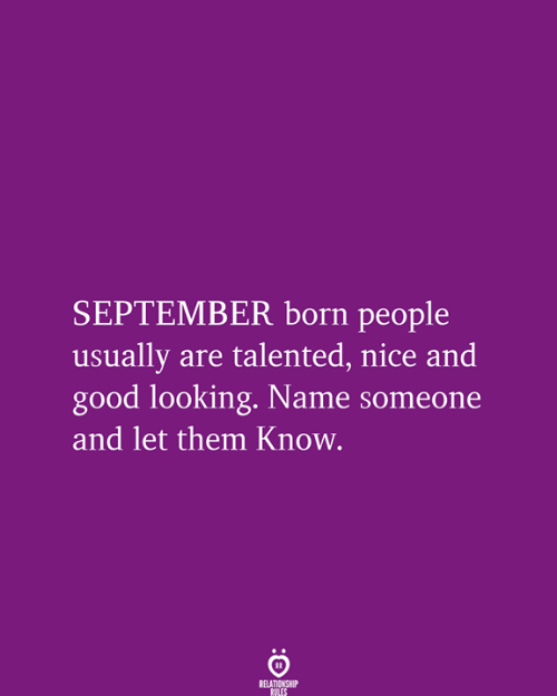 good looking: SEPTEMBER born people  usually are talented, nice and  good looking. Name someone  and let them Know.  RELATIONSHIP  RULES