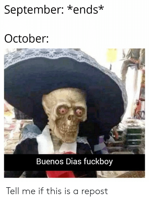 Dias: September: *ends*  October  Buenos Dias fuckboy Tell me if this is a repost