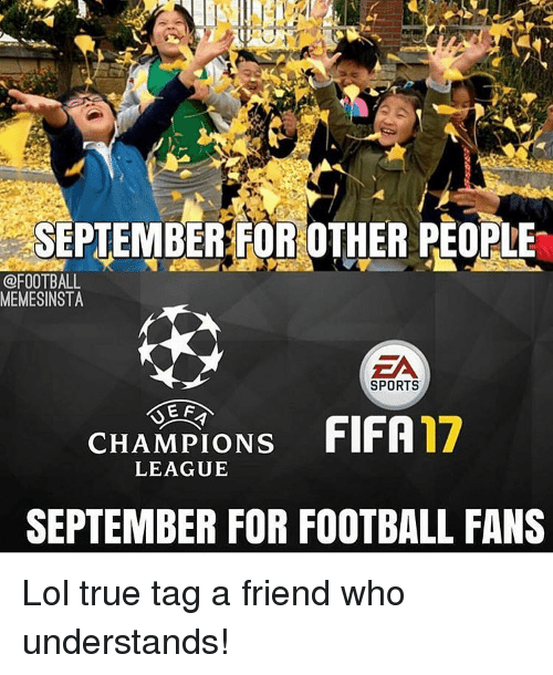 Friends, Lol, and Soccer: SEPTEMBER FOR OTHER PEOPLE  @FOOTBALL  MEMESINSTA  EA  SPORTS  E F  FIFA17  CHAMPIONS  LEAGUE  SEPTEMBER FOR FOOTBALL FANS Lol true tag a friend who understands!