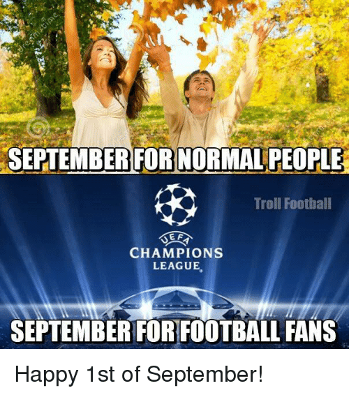 Soccer, Troll, and Trolling: SEPTEMBER FORNORMALPEOPLE  Troll Football  SEF  CHAMPIONS  LEAGUE  SEPTEMBER FOR FOOTBALL FANS Happy 1st of September!
