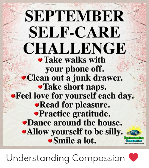 gratitude: SEPTEMBER  SELF-CARE  CHALLENGE  Take walks with  your phone off.  Clean out a junk drawer.  Take short naps.  Feel love for yourself each day  Read for pleasure.  Practice gratitude.  Dance around the house.  Allow yourself to be silly.  Smile a lot.  Understanding  Compassion  UndertandingCempaion.cem Understanding Compassion ❤️