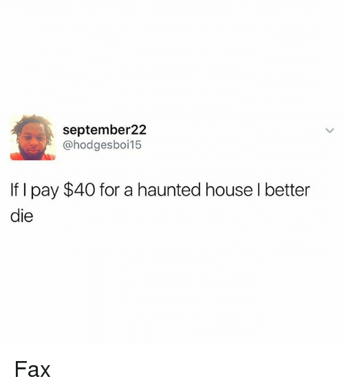 Funny, House, and Fax: september22  @hodgesboi15  If I pay $40 for a haunted house I better  die Fax