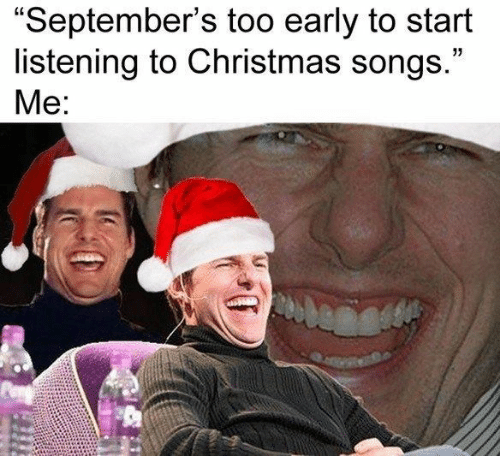 "Songs: ""September's too early to start  listening to Christmas songs.""  Me:"