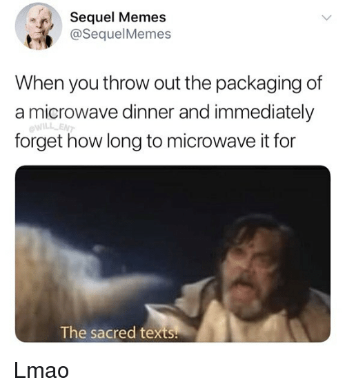 Lmao, Memes, and Texts: Sequel Memes  @SequelMemes  When you throw out the packaging of  a microwave dinner and immediately  WILL ENT  forget how long to microwave it for  The sacred texts Lmao
