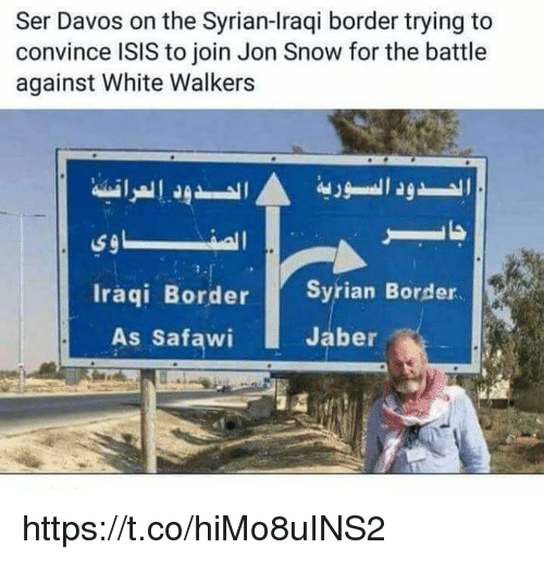 Isis, Memes, and Jon Snow: Ser Davos on the Syrian-lraqi border trying to  convince ISIS to join Jon Snow for the battle  against White Walkers  Iraqi Border Syrian Bord  As Safawi  Jaber https://t.co/hiMo8uINS2