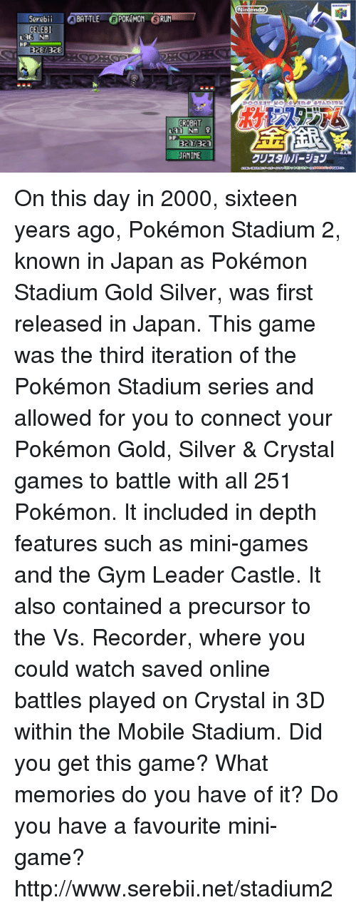 iter: Sereb  a BATTLE @POKEMON GRUNT 7  GELEBI  LAE NM  BRE  ROBAT  321  JANINE  Nintendo On this day in 2000, sixteen years ago, Pokémon Stadium 2, known in Japan as Pokémon Stadium Gold Silver, was first released in Japan. This game was the third iteration of the Pokémon Stadium series and allowed for you to connect your Pokémon Gold, Silver & Crystal games to battle with all 251 Pokémon. It included in depth features such as mini-games and the Gym Leader Castle. It also contained a precursor to the Vs. Recorder, where you could watch saved online battles played on Crystal in 3D within the Mobile Stadium. Did you get this game? What memories do you have of it? Do you have a favourite mini-game? http://www.serebii.net/stadium2