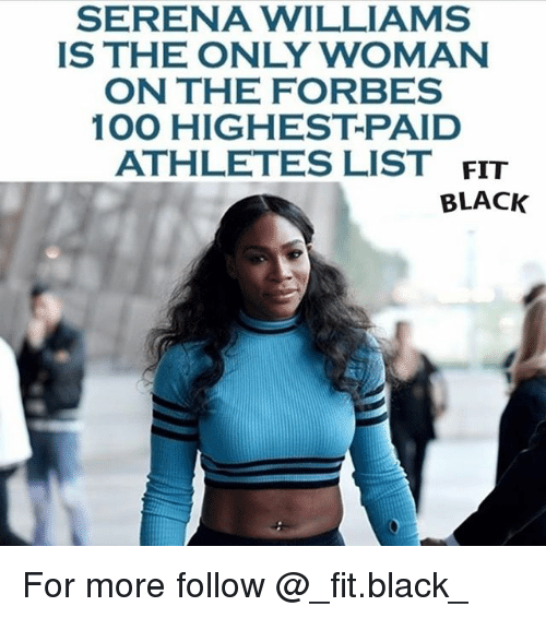 Anaconda, Memes, and Serena Williams: SERENA WILLIAMS  IS THE ONLY WOMAN  ON THE FORBES  100 HIGHEST PAID  ATHLETES LIST  FIT  BLACK For more follow @_fit.black_