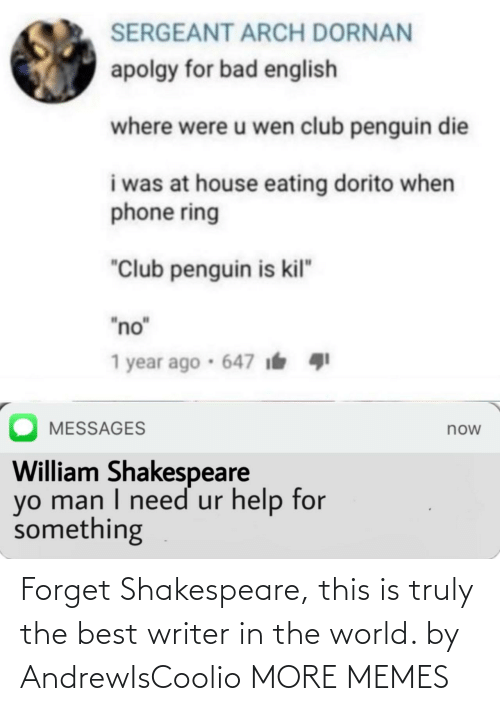 "Messages: SERGEANT ARCH DORNAN  apolgy for bad english  where were u wen club penguin die  i was at house eating dorito when  phone ring  ""Club penguin is kil""  ""no""  1 year ago · 647 i  MESSAGES  now  William Shakespeare  yo man I need ur help for  something Forget Shakespeare, this is truly the best writer in the world. by AndrewIsCoolio MORE MEMES"