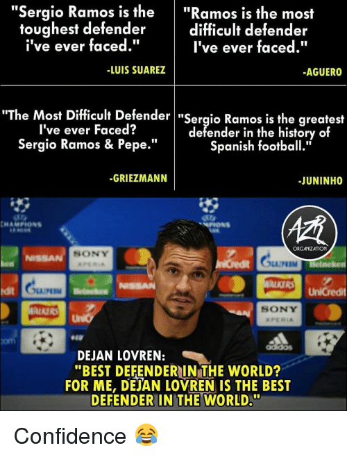 "suarez: ""Sergio Ramos is the""Ramos is the most  difficult defender  I've ever faced.""  toughest defender  i've ever faced.""  -LUIS SUAREZ  AGUERO  he Most Difficult Defender ""Sergio Ramos is the greatest  I've ever Faced?  Sergio Ramos & Pepe.""  defender in the history of  Spanish football.""  -GRIEZMANN  -JUNINHO  ORGANIZATION  SONY  NISSA  M Helneken  ALKERS UnCredit  it  SONY  com  DEJAN LOVREN:  ""BEST DEFENDERIN THE WORLD?  FOR ME, DEJAN LOVREN IS THE BEST  DEFENDER IN THE WORLD."" Confidence 😂"