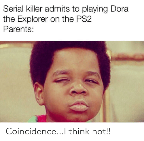 Dora the Explorer: Serial killer admits to playing Dora  the Explorer on the PS2  Parents: Coincidence…I think not!!