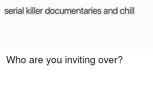 invitations: serial killer documentaries and chill Who are you inviting over?