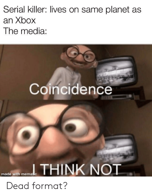 Coincidence: Serial killer: lives on same planet as  an Xbox  The media:  Coincidence  THINK NOT  made with mematic Dead format?