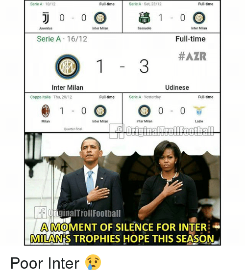 Memes, Juventus, and Time: Serie A- 10/12  Full-time  Serie A Sat, 23/12  Full-time  -0.00 學1 00  Full-time  #AZR  Juventus  Inter Milan  Sassuol  Inter Milan  Serie A 16/12  Inter Milan  Udinese  Coppa Italia  Thu, 28/12  Full-time  Serie A Yesterday  Full-time  Milan  Inter Milan  Inter Milan  Lazio  Quarter-final  lnginalTrollFootball  MOMENT OF SILENCE FOR INTER  MILAN'S TROPHIES HOPE THIS SEASON Poor Inter 😢