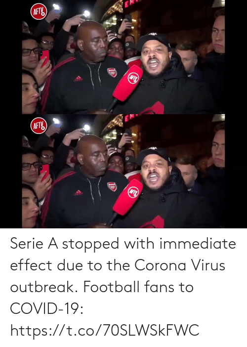 serie: Serie A stopped with immediate effect due to the Corona Virus outbreak.  Football fans to COVID-19:  https://t.co/70SLWSkFWC
