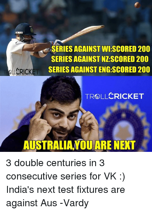 vardy: SERIES AGAINST WI SCORED 200  SERIES AGAINST NZSCORED 200  SERIES AGAINST ENG SCORED 200  CRICKET  TROLLCRICKET  AUSTRALIA YOU ARE NEXT 3 double centuries in 3 consecutive series for VK :) India's next test fixtures are against Aus  -Vardy