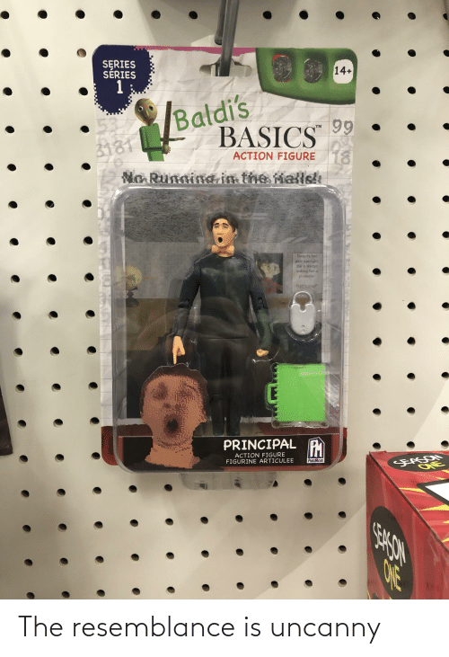 """Running In The: SERIES  SERIES  1  14+  /Baldi's  537  3181  99  BASICS  18  No Running in the Mallsh  TM  ACTION FIGURE  Despite her  poor eyesight.  she s always  looking for a  playmutel  1 et's olayl""""  ay  PRINCIPAL PM  ACTION FIGURE  FIGURINE ARTICULEE  PHATMOJO  SEASON  ONE The resemblance is uncanny"""