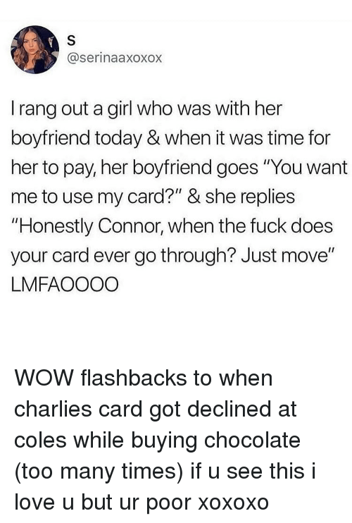 "coles: @serinaaxoxox  I rang out a girl who was with her  boyfriend today & when it was time for  her to pay, her boyfriend goes ""You want  me to use my card?"" & she replies  ""Honestly Connor, when the fuck does  your card ever go through? Just move""  LMFAOOOO WOW flashbacks to when charlies card got declined at coles while buying chocolate (too many times) if u see this i love u but ur poor xoxoxo"