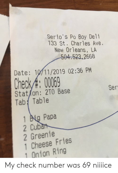 Onion Ring: Serio's Po Boy Deli  133 St. Charles Ave.  New Orleans, LA  504.523.2668  Date: 10/11/2019 02:36 PM  Check/A: 0069  Stat/on: 2T0 Base  Tab Table  Ser  1 Big Papa  2 Cuban  2 Greenie  1 Cheese Fries  Onion Ring My check number was 69 niiiice