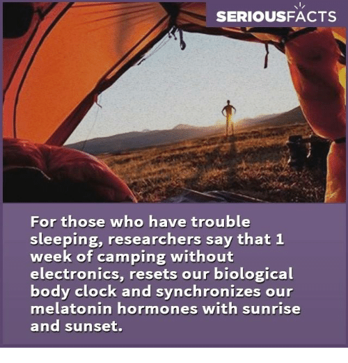 Electronical: SERIOUS FACTS  For those who have trouble  sleeping, researchers say that 1  week of camping without  electronics, resets our biological  body clock and synchronizes our  melatonin hormones with sunrise  and sunset.