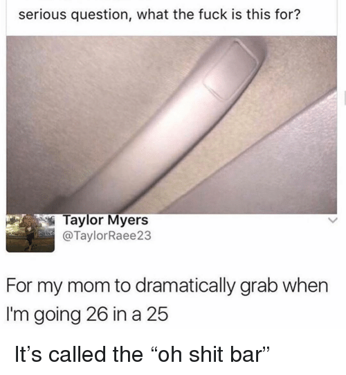 "Ironic, Shit, and Fuck: serious question, what the fuck is this for?  Taylor Myers  @TaylorRaee23  For my mom to dramatically grab when  I'm going 26 in a 25 It's called the ""oh shit bar"""