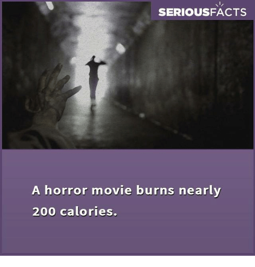 horror: SERIOUSFACTS  A horror movie burns nearly  200 calories.