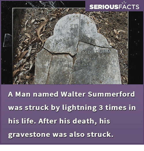 gravestone: SERIOUSFACTS  A Man named Walter Summerford  was struck by lightning 3 times in  his life. After his death, his  gravestone was also struck