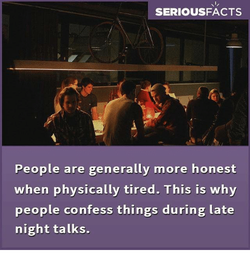 late night: SERIOUSFACTS  People are generally more honest  when physically tired. This is why  people confess things during late  night talks.