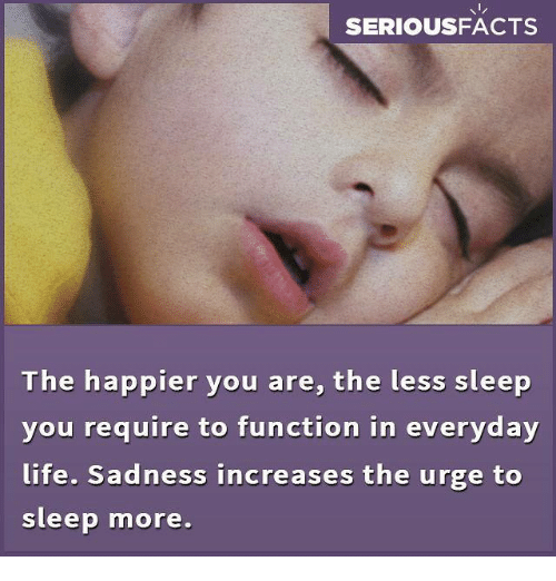 functionality: SERIOUSFACTS  The happier you are, the less sleep  you require to function in everyday  life. Sadness increases the urge to  sleep more