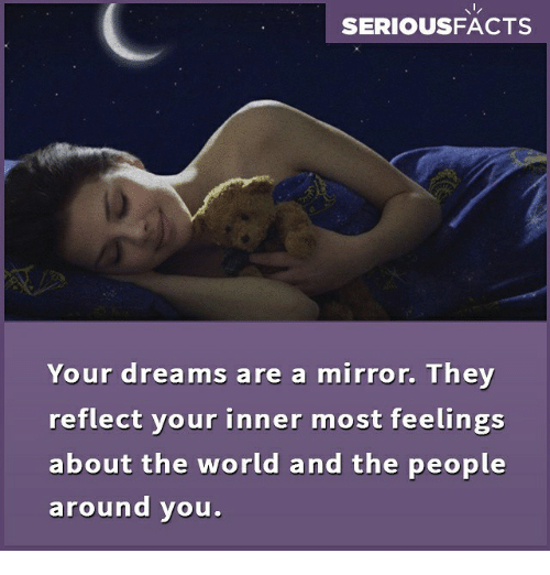 Memes, Mirror, and World: SERIOUSFACTS  Your dreams are a mirror. They  reflect your inner most feelings  about the world and the people  around vou.