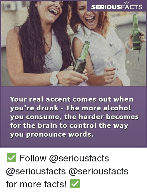 Drunk, Facts, and Memes: SERIOUSFACTS  Your real accent comes out when  you're drunk - The more alcohol  you consume, the harder becomes  for the brain to control the way  you pronounce words. ✅ Follow @seriousfacts @seriousfacts @seriousfacts for more facts! ✅