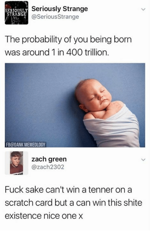 Dank, Fucking, and Memes: SERIOUSL.Y  STRANGE  Seriously Strange  @SeriousStrange  The probability of you being born  was around 1 in 400 trillion.  FB@DANK MEMEOLOGY  zach green  @zach2302  Fuck sake can't win a tenner on a  scratch card but a can win this shite  existence nice one x