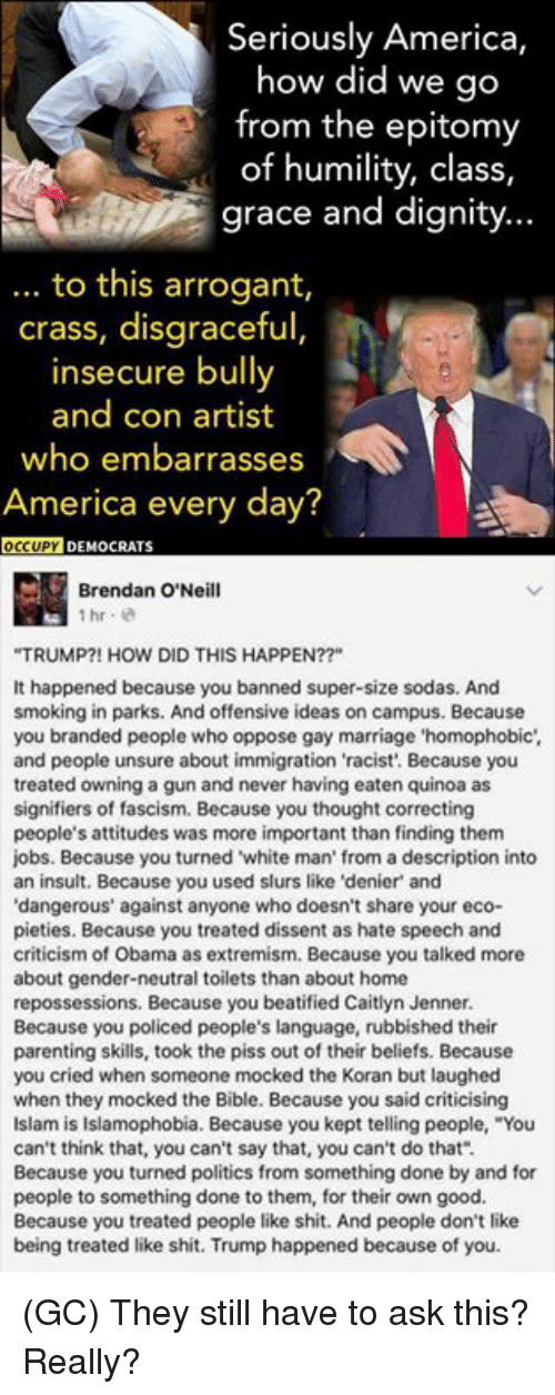 "Dissent: Seriously America,  how did we go  from the epitomy  of humility, class,  grace and dignity...  to this arrogant,  crass, disgraceful,  insecure bully  and con artist  who embarrasses  America every day?  OCCUPY DEMOCRATS  Brendan O'Neill  ""TRUMP?! HOW DID THIS HAPPEN??""  It happened because you banned super-size sodas. And  smoking in parks. And offensive ideas on campus. Because  you branded people who oppose gay marriage 'homophobic  and people unsure about immigration 'racist'. Because you  treated owning a gun and never having eaten quinoa as  signifiers of fascism. Because you thought correcting  people's attitudes was more important than finding them  jobs. Because you turned white man from a description into  an insult. Because you used slurs like 'denier and  dangerous"" against anyone who doesn't share your eco-  pieties. Because you treated dissent as hate speech and  criticism of Obama as extremism. Because you talked more  about gender-neutral toilets than about home  repossessions. Because you beatified Caitlyn Jenner.  Because you policed people's language, rubbished their  parenting skills, took the piss out of their beliefs. Because  you cried when someone mocked the Koran but laughed  when they mocked the Bible. Because you said criticising  Islam is Islamophobia. Because you kept telling people, ""You  can't think that, you can't say that, you can't do that"".  Because you turned politics from something done by and for  people to something done to them, for their own good.  Because you treated people like shit. And people don't like  being treated like shit. Trump happened because of you (GC) They still have to ask this? Really?"
