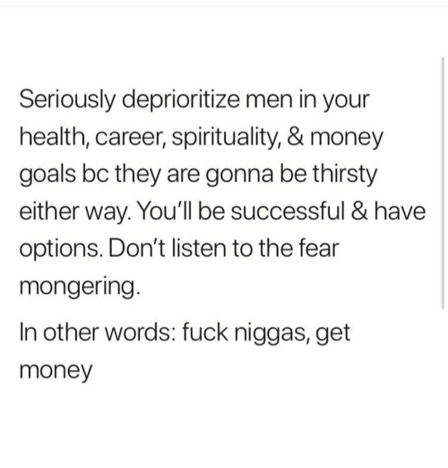 in other words: Seriously deprioritize men in your  health, career, spirituality, & money  goals bc they are gonna be thirsty  either way. You'll be successful & have  options. Don't listen to the fear  mongering.  In other words: fuck niggas, get  money