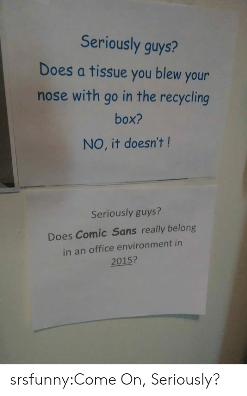 comic sans: Seriously guys?  Does a tissue you blew your  nose with go in the recycling  box?  NO, it doesn't !  Seriously guys?  Does Comic Sans really belong  in an office environment in  2015? srsfunny:Come On, Seriously?
