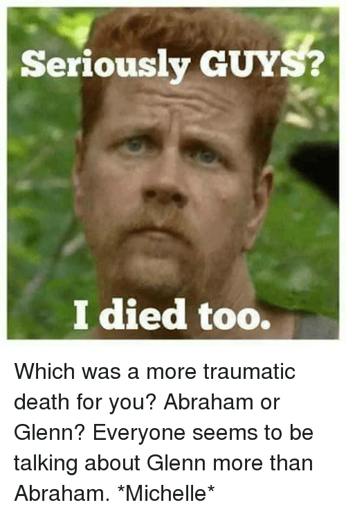 Memes, Abraham, and Death: Seriously GUYS?  I died too. Which was a more traumatic death for you? Abraham or Glenn? Everyone seems to be talking about Glenn more than Abraham. *Michelle*