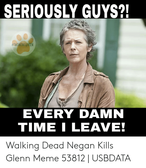 Glenn Meme: SERIOUSLY GUYS?!  #TWDMEMEQUEEN  EVERY DAMN  TIME LEAVE! Walking Dead Negan Kills Glenn Meme 53812 | USBDATA