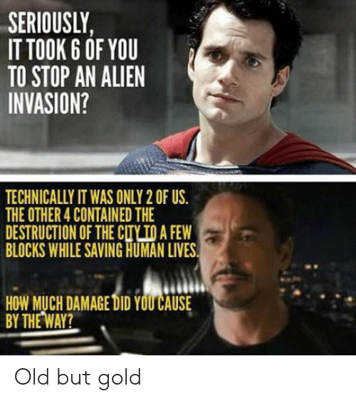 cty: SERIOUSLY,  IT TOOK 6 OF YOU  TO STOP AN ALIEN  INVASION?  TECHNICALLY IT WAS ONLY 2 OF US.  THE OTHER 4 CONTAINED THE  DESTRUCTION OF THE CTY TO A FEW  BLOCKS WHILE SAVING HUMAN LIVES  HOW MUCH DAMAGE DID YOU CAUSE  BY THE WAY? Old but gold